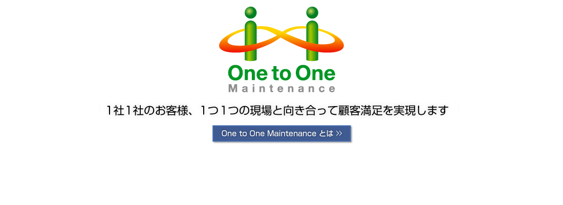One to One Maintenance 1社1社のお客様、1つ1つの現場と向き合って顧客満足を実現します