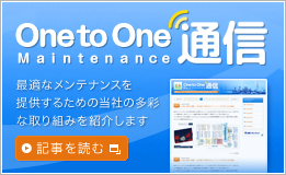 One to One Maintennance通信 - 最適なメンテナンスを提供するための当社の多彩な取り組みを紹介します